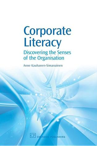 Corporate Literacy: Discovering the senses of the organisation Anne Kauhanen-Simanainen