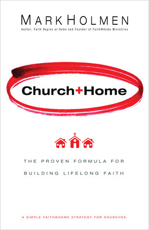 Church + Home: The Proven Formula For Building Lifelong Faith Mark Holmen