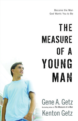 The Measure of a Young Man: Become the Man God Wants You to Be  by  Gene A. Getz