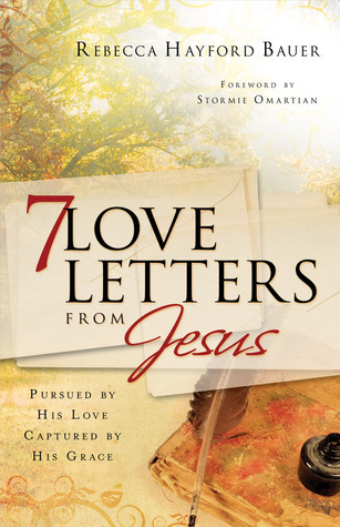 7 Love Letters from Jesus: Pursued His Love, Captured by His Grace by Rebecca Hayford Bauer