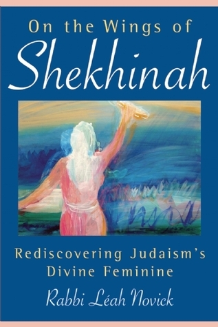 On the Wings of Shekhinah: Rediscovering Judaisms Divine Feminine  by  Leah Novick