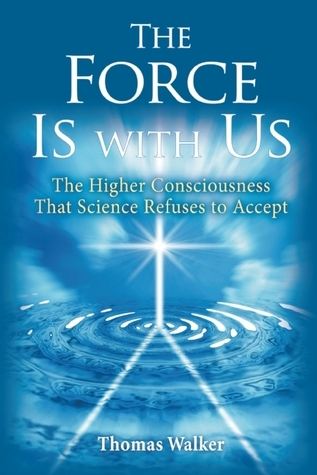 The Force Is With Us: The Higher Consciousness That Science Refuses to Accept  by  Thomas Walker