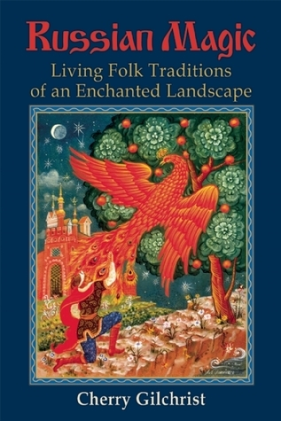Russian Magic: Living Folk Traditions of an Enchanted Landscape Cherry Gilchrist