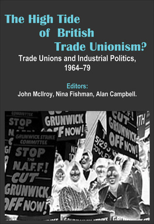 The High Tide of British Trade Unionism?: Trade Unions and Industrial Politics, 1964-79 John McIlroy