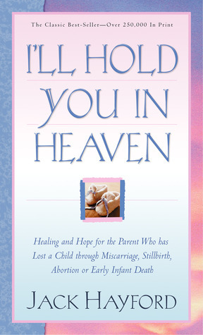 Ill Hold You In Heaven: Healing and Hope for the Parent Who has Lost a Child through Miscarriage, Stillbirth, Abortion or Early Infant Death Jack W. Hayford