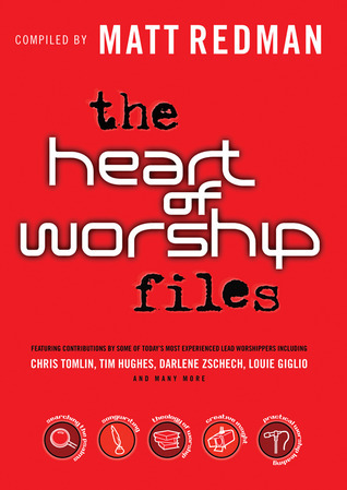 The Heart of Worship Files: Featuring Contributions  by  Some of Todays Most Experienced Lead Worshippers by Matt Redman