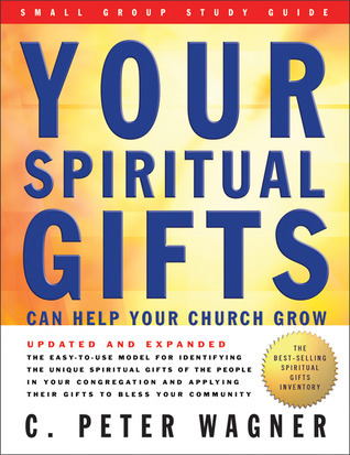 Your Spiritual Gifts Can Help Your Church Grow Small Group Study Guide C. Peter Wagner