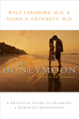 The Honeymoon of Your Dreams: How to Plan a Beautiful Life Together Walt Larimore