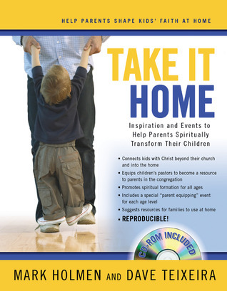 Take It Home: Inspiration and Events to Help Parents Spiritually Transform Their Children  by  Mark Holmen