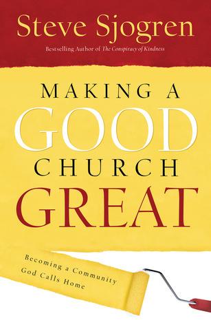 Making A Good Church Great: Becoming a Community God Calls Home  by  Steve Sjogren