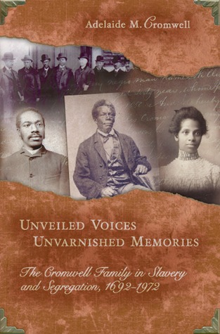 Unveiled Voices, Unvarnished Memories: The Cromwell Family in Slavery and Segregation, 1692-1972 Adelaide M. Cromwell