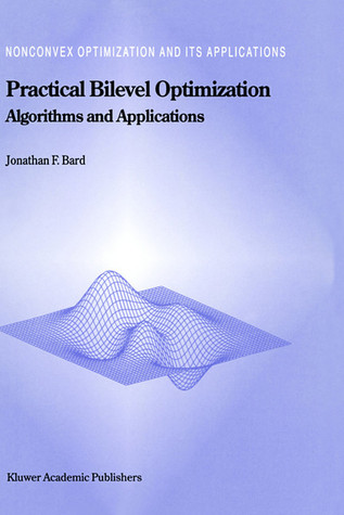 Practical Bilevel Optimization: Algorithms and Applications  by  Jonathan F. Bard