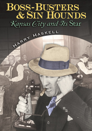 Boss-Busters and Sin Hounds: Kansas City and Its Star  by  Harry Haskell