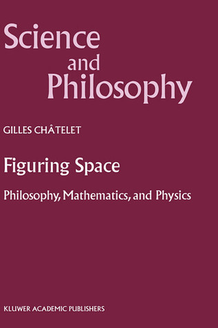 Figuring Space: Philosophy, Mathematics and Physics  by  Gilles Châtelet