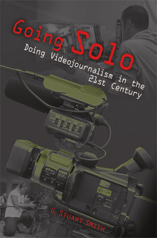 Going Solo: Doing Videojournalism in the 21st Century G. Stuart Smith