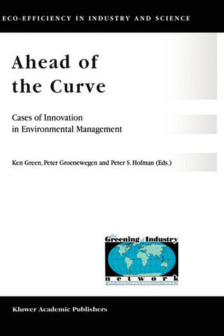 Ahead Of The Curve: Cases Of Innovation In Environmental Management Ken Green