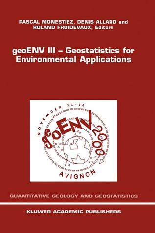 Geoenv III Geostatistics for Environmental Applications: Proceedings of the Third European Conference on Geostatistics for Environmental Applications Held in Avignon, France, November 22 24, 2000 Pascal Monestiez