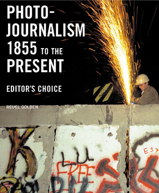 Photojournalism 1855 to the Present: Editors Choice  by  Reuel Golden