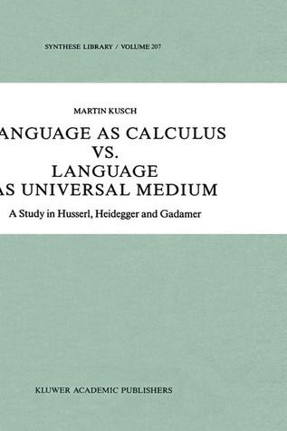 Language as Calculus vs. Language as Universal Medium: A Study in Husserl, Heidegger and Gadamer  by  Martin Kusch