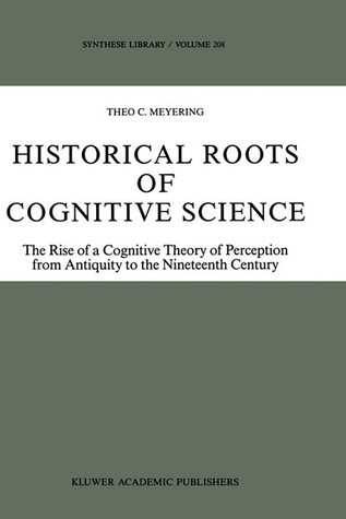 Historical Roots of Cognitive Science: The Rise of a Cognitive Theory of Perception from Antiquity to the Nineteenth Century Theo C. Meyering