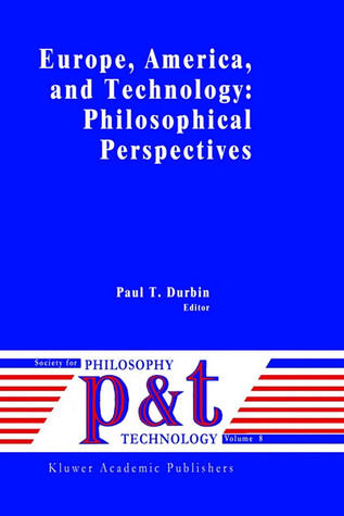 Europe, America, and Technology: Philosophical Perspectives  by  Paul T. Durbin