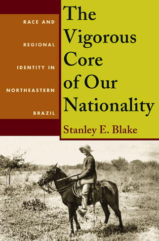 The Vigorous Core of Our Nationality: Race and Regional Identity in Northeastern Brazil Stanley E. Blake