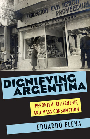 Dignifying Argentina: Peronism, Citizenship, and Mass Consumption  by  Eduardo Elena