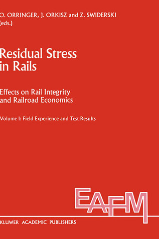 Residual Stress in Rails: Effects on Rail Integrity and Railroad Economics Volume II: Theoretical and Numerical Analyses: Field Experience and Test Results ... Applications of Fracture Mechanics)  by  O. Orringer
