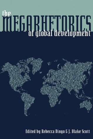 The Megarhetorics of Global Development Rebecca Dingo