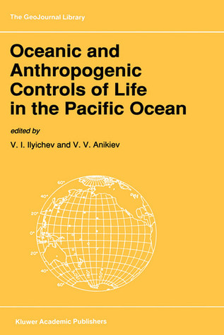 Oceanic and Anthropogenic Controls of Life in the Pacific Ocean: Proceedings of the 2nd Pacific Symposium on Marine Sciences, Nadhodka, Russia, August 11 19, 1988 V.I. Ilyichev