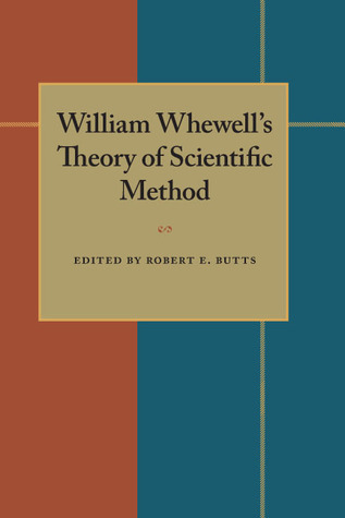 William Whewells Theory of Scientific Method  by  Robert E. Butts