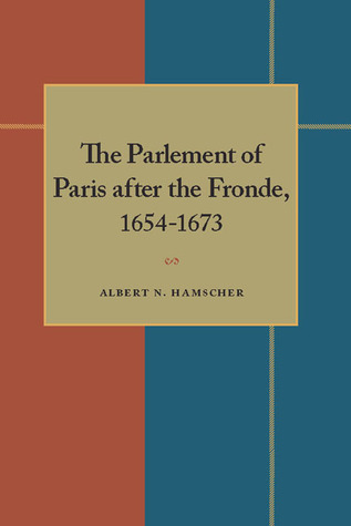 The Parlement of Paris after the Fronde 1653-1673  by  Albert N. Hamscher