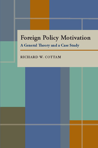 Foreign Policy Motivation: A General Theory and a Case Study  by  Richard W. Cottam