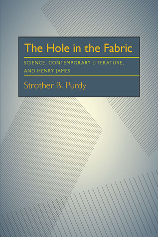 The Hole in the Fabric: Science, Contemporary Literature, and Henry James  by  Strother B. Purdy