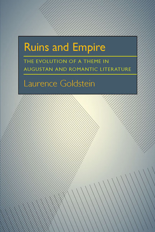 Ruins and Empire: The Evolution of a Theme in Augustan and Romantic Literature Laurence Goldstein