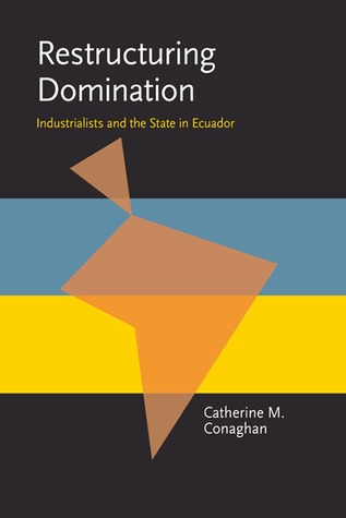 Restructuring Domination: Industrialists and the State in Ecuador  by  Catherine M. Conaghan