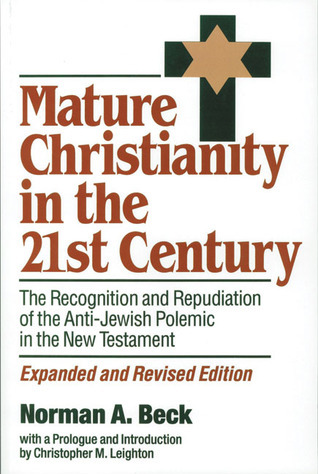Mature Christianity in the 21st Century: The Recognition and Repudiation of the Anti-Jewish Polemic of the New Testament Norman A. Beck