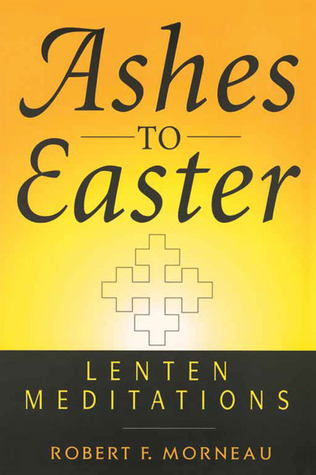 Ashes to Easter: Lenten Meditations  by  Robert F. Morneau