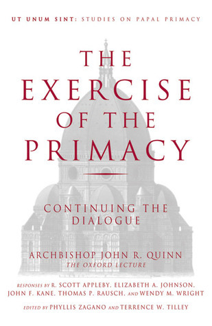 The Exercise of the Primacy: Continuing the Dialogue  by  Archbishop John R. Quinn