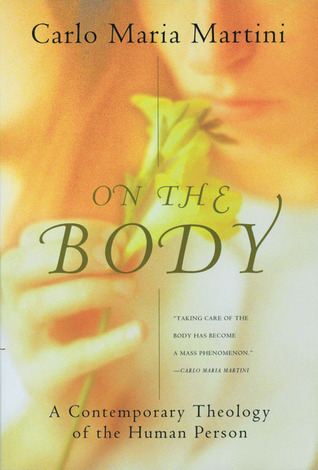 On the Body: A Contemporary Theology of the Human Person  by  Carlo Maria Martini