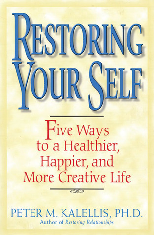 Restoring Your Self: Five Ways to a Healthier, Happier, and Creative Life Peter M. Kalellis