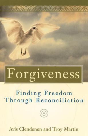 Forgiveness: Finding Freedom Through Reconciliation Avis Clendenen