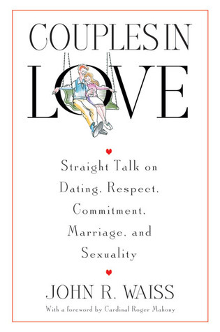 Couples in Love: Straight Talk on Dating, Respect, Commitment, Marriage, and Sexuality John R. Waiss