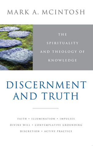 Discernment and Truth: The Spirituality and Theology of Knowledge Mark A. McIntosh