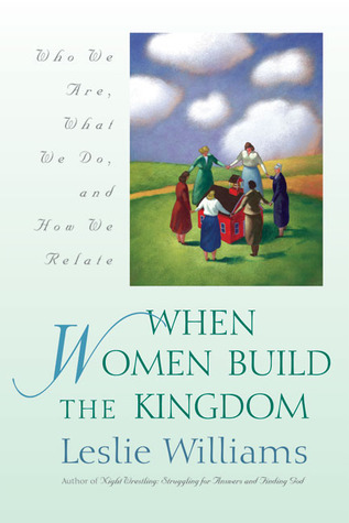 When Women Build the Kingdom: Who We Are, What We Do, and How We Relate Leslie Williams