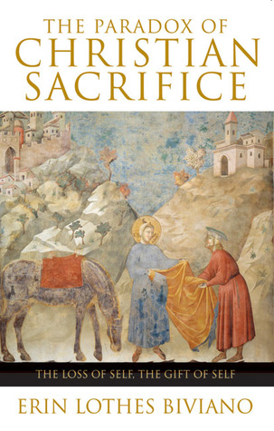 The Paradox of Christian Sacrifice: The Loss of Self, the Gift of Self Erin Lothes Biviano