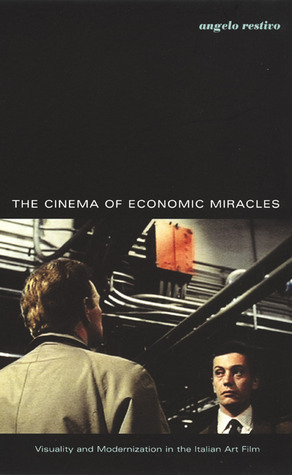 Cinema of Economic Miracles: Visuality and Modernization in the Italian Art Film  by  Angelo Restivo