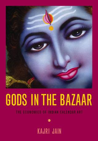Gods in the Bazaar: The Economies of Indian Calendar Art  by  Kajri Jain