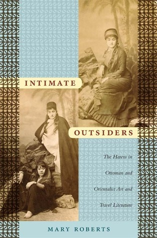 Intimate Outsiders: The Harem in Ottoman and Orientalist Art and Travel Literature Mary Roberts