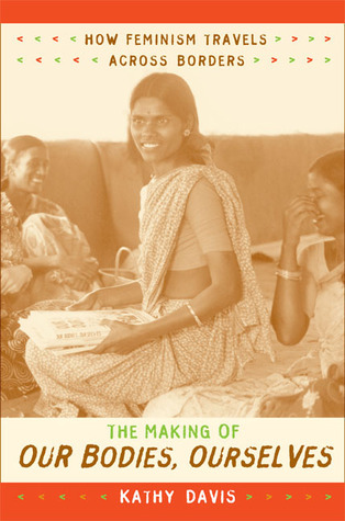 The Making of Our Bodies, Ourselves: How Feminism Travels across Borders  by  Kathy Davis